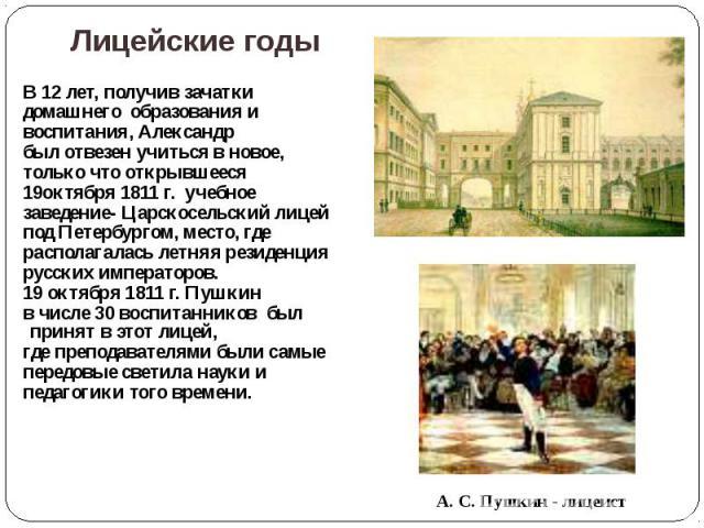 Лицейские годы В 12 лет, получив зачатки домашнего образования и воспитания, Александр был отвезен учиться в новое, только что открывшееся 19октября 1811 г. учебное заведение- Царскосельский лицей под Петербургом, место, где располагалась летняя рез…