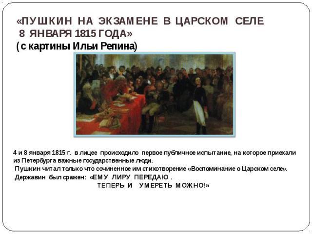 4 и 8 января 1815 г. в лицее происходило первое публичное испытание, на которое приехали из Петербурга важные государственные люди. 4 и 8 января 1815 г. в лицее происходило первое публичное испытание, на которое приехали из Петербурга важные государ…