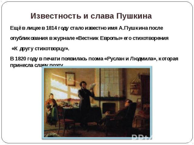 Известность и слава Пушкина Ещё в лицее в 1814 году стало известно имя А.Пушкина после опубликования в журнале «Вестник Европы» его стихотворения «К другу стихотворцу». В 1820 году в печати появилась поэма «Руслан и Людмила», которая принесла славу поэту.