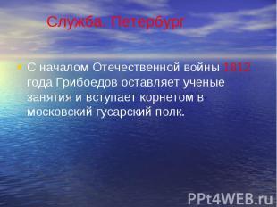 С началом Отечественной войны 1812 года Грибоедов оставляет ученые занятия и вст