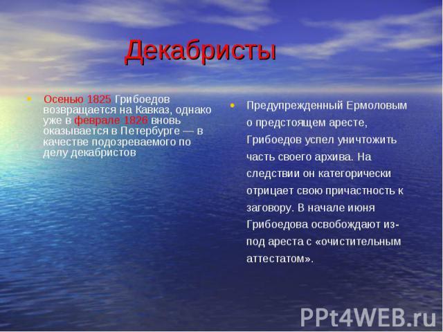 Осенью 1825 Грибоедов возвращается на Кавказ, однако уже в феврале 1826 вновь оказывается в Петербурге — в качестве подозреваемого по делу декабристов Осенью 1825 Грибоедов возвращается на Кавказ, однако уже в феврале 1826 вновь оказывается в Петерб…