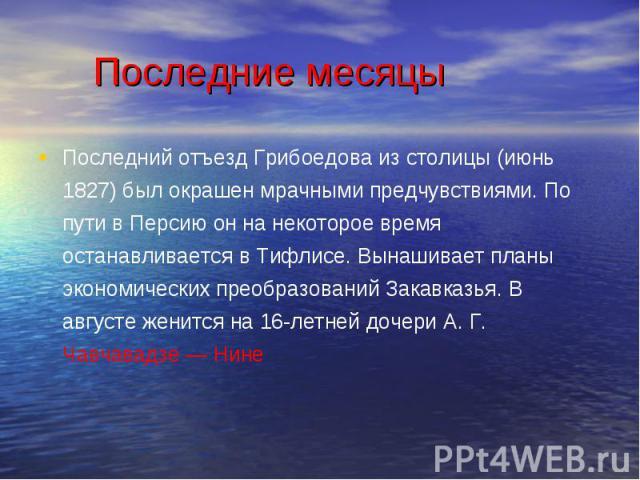 Последний отъезд Грибоедова из столицы (июнь 1827) был окрашен мрачными предчувствиями. По пути в Персию он на некоторое время останавливается в Тифлисе. Вынашивает планы экономических преобразований Закавказья. В августе женится на 16-летней дочери…