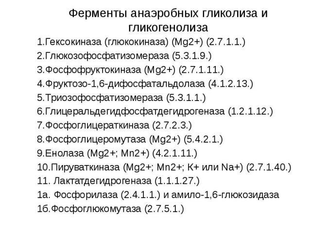 Ферменты анаэробных гликолиза и гликогенолиза 1.Гексокиназа (глюкокиназа) (Mg2+) (2.7.1.1.) 2.Глюкозофосфатизомераза (5.3.1.9.) 3.Фосфофруктокиназа (Mg2+) (2.7.1.11.) 4.Фруктозо-1,6-дифосфатальдолаза (4.1.2.13.) 5.Триозофосфатизомераза (5.3.1.1.) 6.…