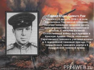 Павел Николаевич Рак Родился 23 августа 1910 г. в селе Карпиловка Полтавской губ