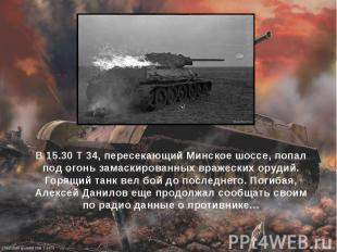 В 15.30 Т 34, пересекающий Минское шоссе, попал под огонь замаскированных вражес