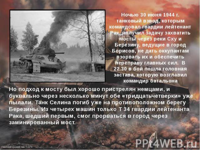 Ночью 30 июня 1944 г. танковый взвод, которым командовал гвардии лейтенант Рак, получил задачу захватить мосты через реки Сху и Березину, ведущие в город Борисов, не дать оккупантам взорвать их и обеспечить переправу главных сил. В 22.30 в бой…