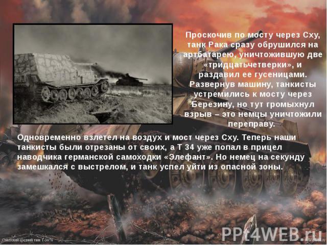 Проскочив по мосту через Сху, танк Рака сразу обрушился на артбатарею, уничтожившую две «тридцатьчетверки», и раздавил ее гусеницами. Развернув машину, танкисты устремились к мосту через Березину, но тут громыхнул взрыв – это немцы уничтожили переправу.
