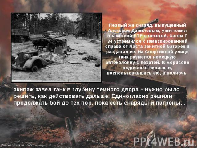 Первый же снаряд, выпущенный Алексеем Даниловым, уничтожил вражеский БТР с пехотой. Затем Т 34 устремился к замаскированной справа от моста зенитной батарее и раздавил ее. На Спортивной улице танк разметал немецкую автоколонну с пехотой. В Борисове …