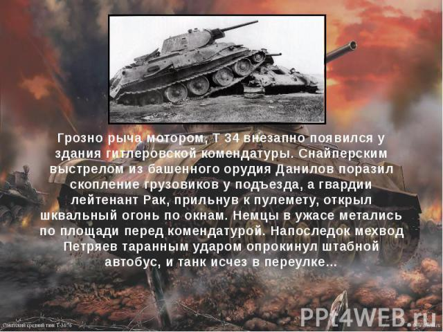 Грозно рыча мотором, Т 34 внезапно появился у здания гитлеровской комендатуры. Снайперским выстрелом из башенного орудия Данилов поразил скопление грузовиков у подъезда, а гвардии лейтенант Рак, прильнув к пулемету, открыл шквальный огонь по окнам. …