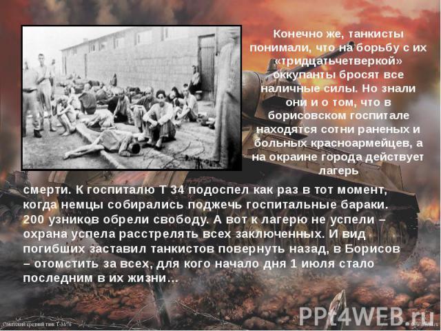 Конечно же, танкисты понимали, что на борьбу с их «тридцатьчетверкой» оккупанты бросят все наличные силы. Но знали они и о том, что в борисовском госпитале находятся сотни раненых и больных красноармейцев, а на окраине города действует лагерь