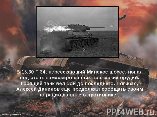 В 15.30 Т 34, пересекающий Минское шоссе, попал под огонь замаскированных вражеских орудий. Горящий танк вел бой до последнего. Погибая, Алексей Данилов еще продолжал сообщать своим по радио данные о противнике…