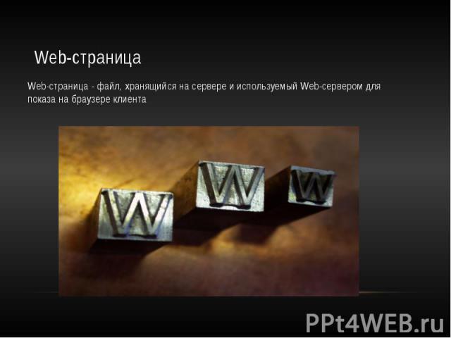 Web-страница Web-страница - файл, хранящийся на сервере и используемый Web-сервером для показа на браузере клиента