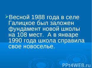 Весной 1988 года в селе Галицкое был заложен фундамент новой школы на 108 мест.