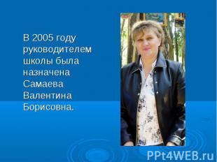 В 2005 году руководителем школы была назначена Самаева Валентина Борисовна. В 20