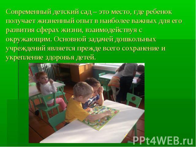 Современный детский сад – это место, где ребенок получает жизненный опыт в наиболее важных для его развития сферах жизни, взаимодействуя с окружающим. Основной задачей дошкольных учреждений является прежде всего сохранение и укрепление здоровья детей.