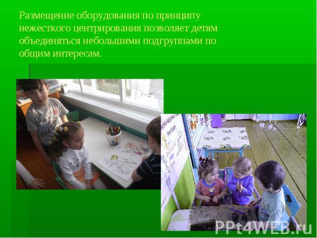 Размещение оборудования по принципу нежесткого центрирования позволяет детям объединяться небольшими подгруппами по общим интересам.