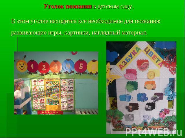 Уголок познания в детском саду. В этом уголке находится все необходимое для познания: развивающие игры, картинки, наглядный материал.