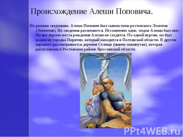 По разным сведениям, Алеша Попович был сыном попа ростовского Леонтия (Левонтия). Но сведения различаются. Несомненно одно, отцом Алеши был поп. Но вот версии места рождения Алеши не сходятся. По одной версии, он был родом из городка Пирятин, которы…