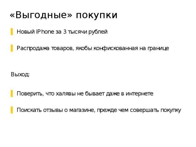 «Выгодные» покупки Новый iPhone за 3 тысячи рублей Распродажа товаров, якобы конфискованная на границе Выход: Поверить, что халявы не бывает даже в интернете Поискать отзывы о магазине, прежде чем совершать покупку