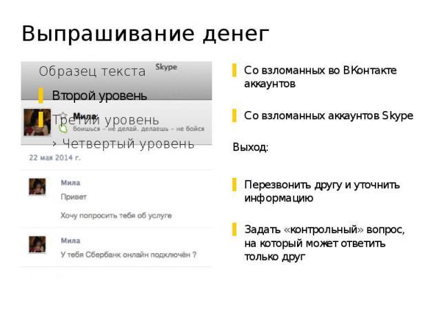 Выпрашивание денег Со взломанных во ВКонтакте аккаунтов Со взломанных аккаунтов Skype Выход: Перезвонить другу и уточнить информацию Задать «контрольный» вопрос, на который может ответить только друг