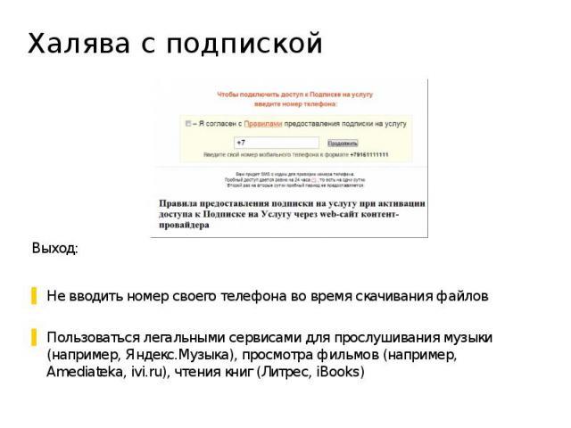 Халява с подпиской Выход: Не вводить номер своего телефона во время скачивания файлов Пользоваться легальными сервисами для прослушивания музыки (например, Яндекс.Музыка), просмотра фильмов (например, Amediateka, ivi.ru), чтения книг (Литрес, iBooks)