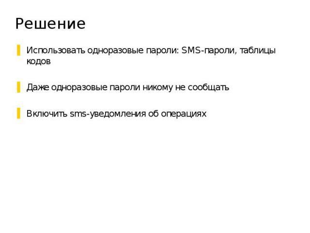 Решение Использовать одноразовые пароли: SMS-пароли, таблицы кодов Даже одноразовые пароли никому не сообщать Включить sms-уведомления об операциях