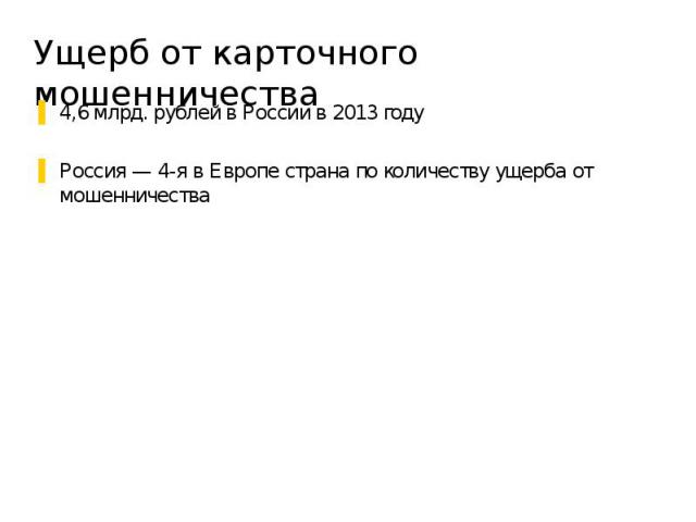 Ущерб от карточного мошенничества 4,6 млрд. рублей в России в 2013 году Россия — 4-я в Европе страна по количеству ущерба от мошенничества
