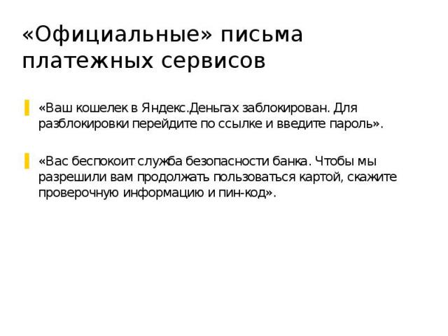 «Официальные» письма платежных сервисов «Ваш кошелек в Яндекс.Деньгах заблокирован. Для разблокировки перейдите по ссылке и введите пароль». «Вас беспокоит служба безопасности банка. Чтобы мы разрешили вам продолжать пользоваться картой, скажите про…