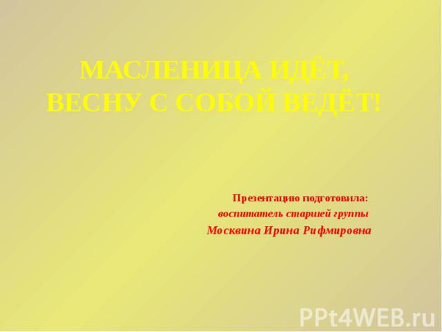 МАСЛЕНИЦА ИДЁТ, ВЕСНУ С СОБОЙ ВЕДЁТ! Презентацию подготовила: воспитатель старшей группы Москвина Ирина Рифмировна
