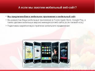 А если мы захотим мобильный веб-сайт? Мы предлагаем Вам и мобильное приложение и