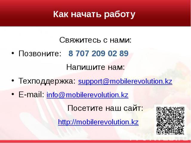 Как начать работу Свяжитесь с нами: Позвоните: 8 707 209 02 89 Напишите нам: Техподдержка: support@mobilerevolution.kz E-mail: info@mobilerevolution.kz Посетите наш сайт: http://mobilerevolution.kz