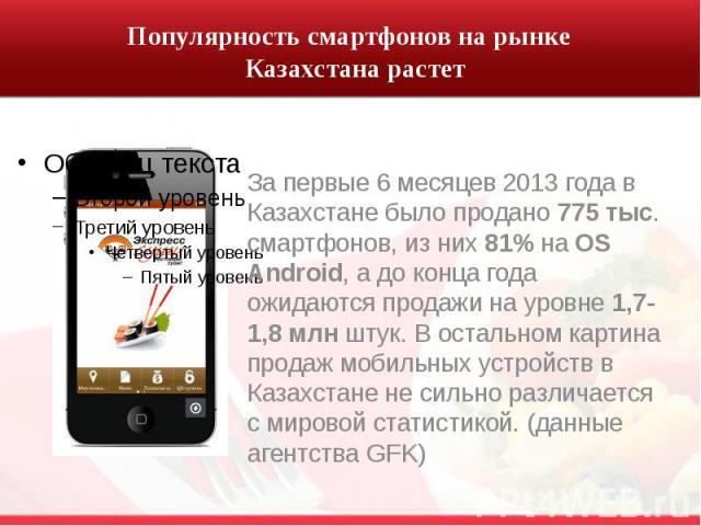 Популярность смартфонов на рынке Казахстана растет За первые 6 месяцев 2013 года в Казахстане было продано 775 тыс. смартфонов, из них 81% на OS Android, а до конца года ожидаются продажи на уровне 1,7-1,8 млн штук. В остальном картина продаж мобиль…