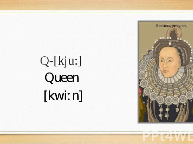 Q-[kju:] Queen [kwiːn]