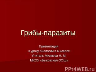 Грибы-паразиты Презентация к уроку биологии в 6 классе Учитель Миляева Н. М. МКО