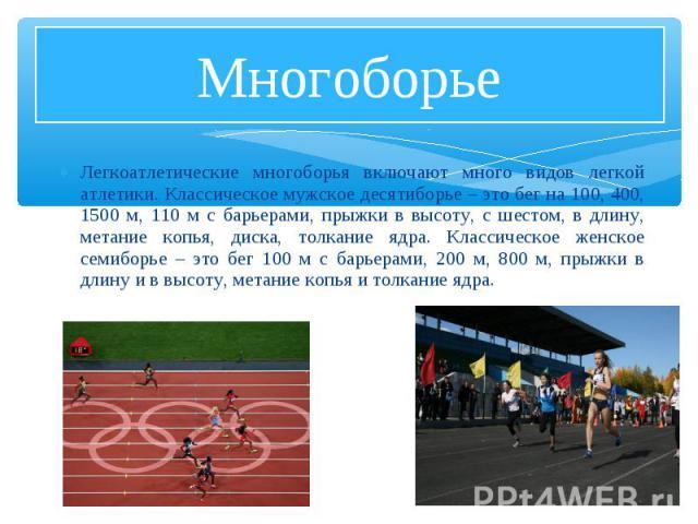 Легкоатлетические многоборья включают много видов легкой атлетики. Классическое мужское десятиборье – это бег на 100, 400, 1500 м, 110 м с барьерами, прыжки в высоту, с шестом, в длину, метание копья, диска, толкание ядра. Классическое женское семиб…