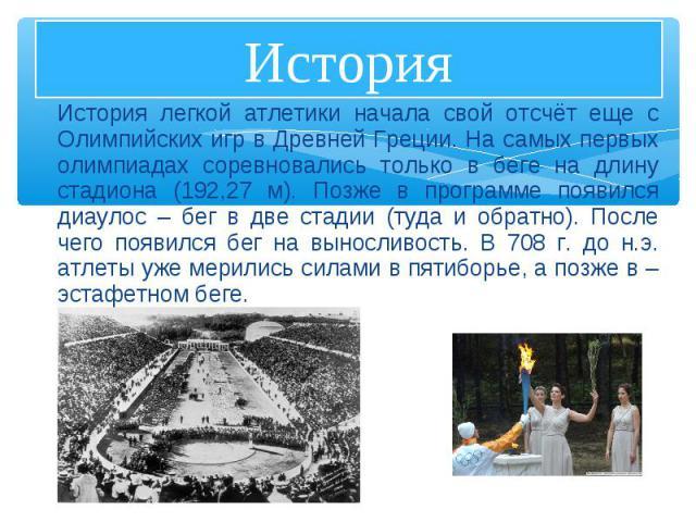 История легкой атлетики начала свой отсчёт еще с Олимпийских игр в Древней Греции. На самых первых олимпиадах соревновались только в беге на длину стадиона (192,27 м). Позже в программе появился диаулос – бег в две стадии (туда и обратно). После чег…
