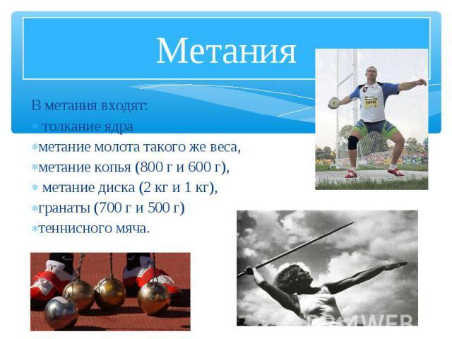 В метания входят: В метания входят: толкание ядра метание молота такого же веса, метание копья (800 г и 600 г), метание диска (2 кг и 1 кг), гранаты (700 г и 500 г) теннисного мяча.