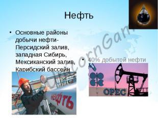 Нефть Основные районы добычи нефти- Персидский залив, западная Сибирь, Мексиканс