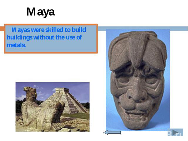 Maya Mayas were skilled to build buildings without the use of metals.