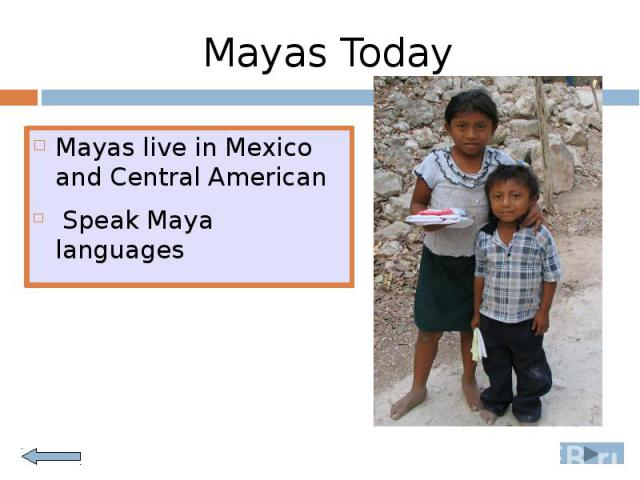 Mayas Today Mayas live in Mexico and Central American Speak Maya languages