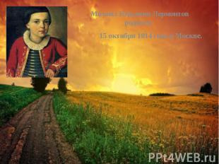 Михаил Юрьевич Лермонтов родился Михаил Юрьевич Лермонтов родился 15 октября 181