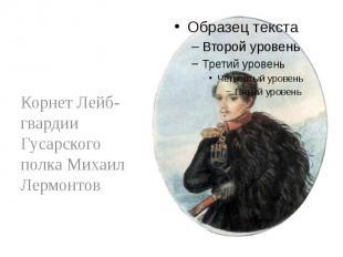 Корнет Лейб-гвардии Гусарского полка Михаил Лермонтов Корнет Лейб-гвардии Гусарс