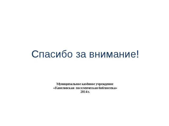Муниципальное казённое учреждение «Канеловская поселенческая библиотека» 2014 г. Спасибо за внимание!