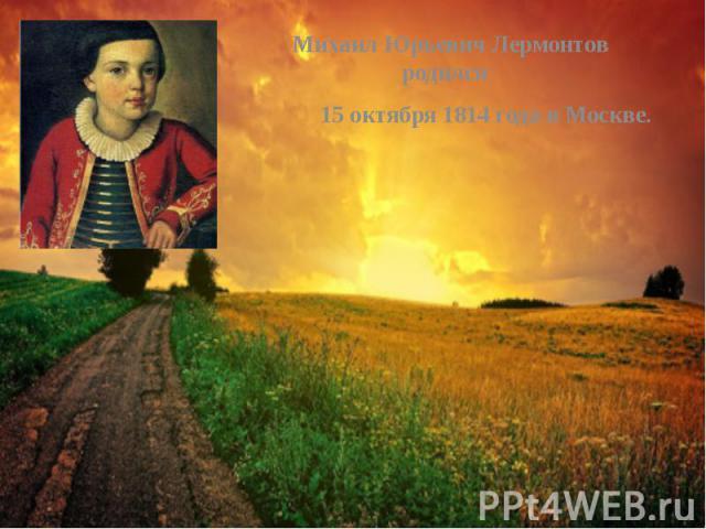 Михаил Юрьевич Лермонтов родился Михаил Юрьевич Лермонтов родился 15 октября 1814 года в Москве.