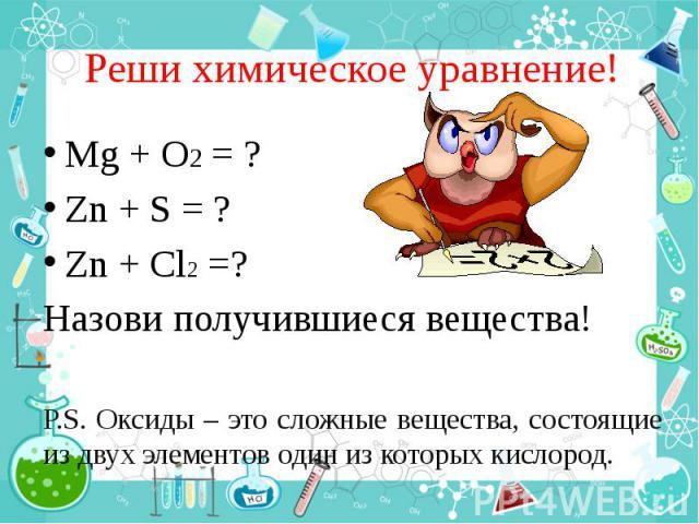 Реши химическое уравнение! Mg + O2 = ? Zn + S = ? Zn + Cl2 =? Назови получившиеся вещества! P.S. Оксиды – это сложные вещества, состоящие из двух элементов один из которых кислород.