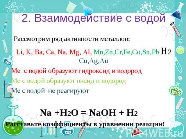 2. Взаимодействие с водой Рассмотрим ряд активности металлов: Li, K, Ba, Ca, Na, Mg, Al, Mn,Zn,Cr,Fe,Co,Sn,Pb H2 Cu,Ag,Au Ме с водой образуют гидроксид и водород Ме с водой образуют оксид и водород Ме с водой не реагируют Na +H2O = NaOH + H2 Расстав…