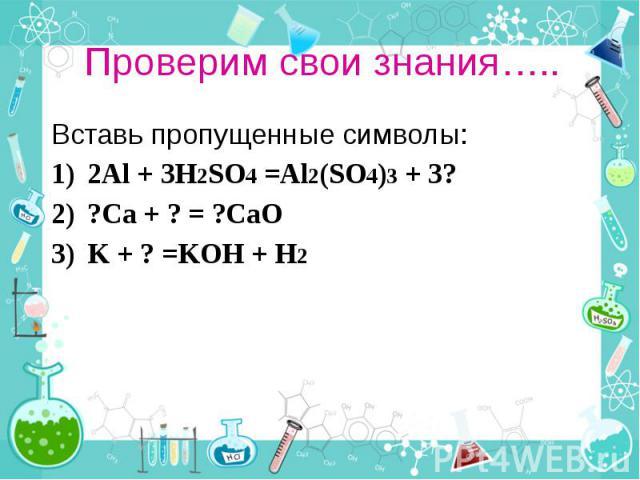 Проверим свои знания….. Вставь пропущенные символы: 2Al + 3H2SO4 =Al2(SO4)3 + 3? ?Ca + ? = ?CaO K + ? =KOH + H2