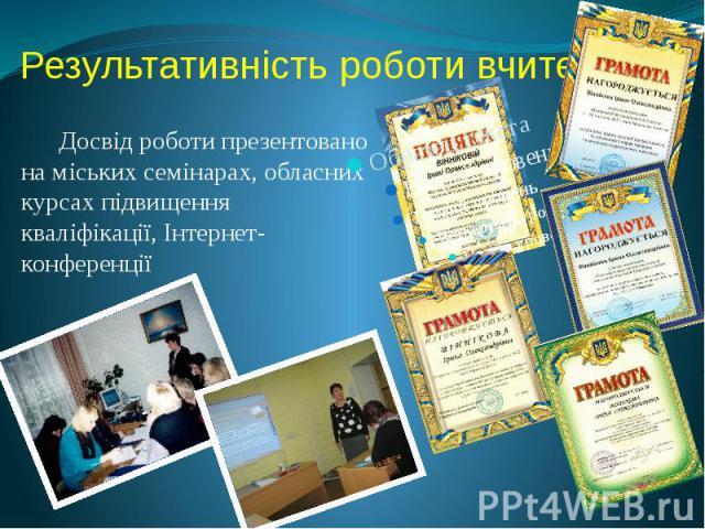 Результативність роботи вчителя Досвід роботи презентовано на міських семінарах, обласних курсах підвищення кваліфікації, Інтернет-конференції