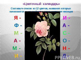«Цветочный календарь» «Цветочный календарь» Составьте список из 12 цветов, назва