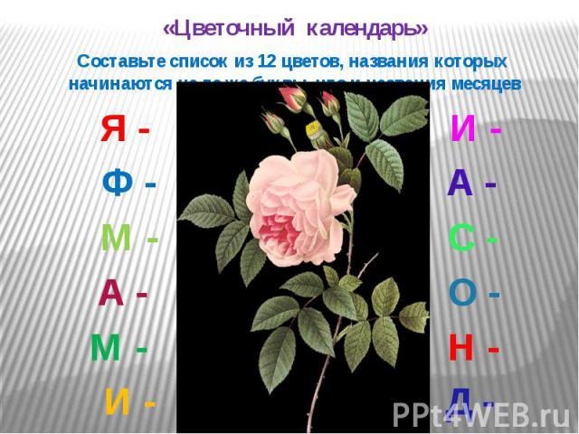 «Цветочный календарь» «Цветочный календарь» Составьте список из 12 цветов, названия которых начинаются на те же буквы, что и названия месяцев Я - И - Ф - А - М - С - А - О - М - Н - И - Д -